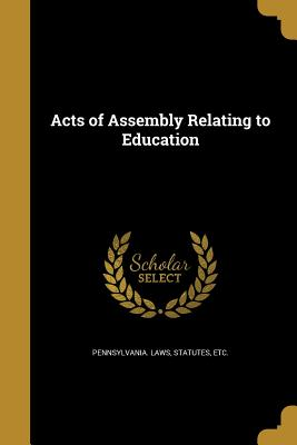 Acts of Assembly Relating to Education - Pennsylvania Laws, Statutes Etc (Creator)