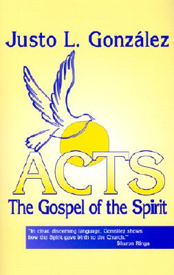 Acts: The Gospel of the Spirit - Gonzalez, Justo L