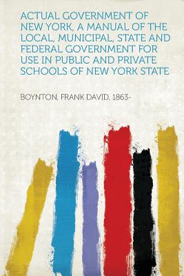 Actual Government of New York, a Manual of the Local, Municipal, State and Federal Government for Use in Public and Private Schools of New York State - 1863-, Boynton Frank David