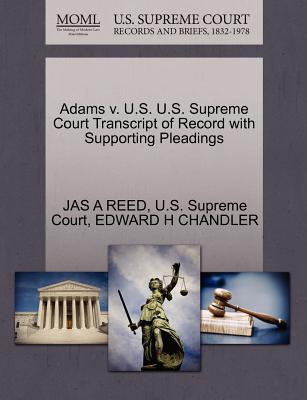 Adams V. U.S. U.S. Supreme Court Transcript of Record with Supporting Pleadings - Reed, Jas A, and Chandler, Edward H, and U S Supreme Court (Creator)