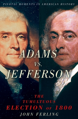 Adams Vs. Jefferson: The Tumultuous Election of 1800 - Ferling, John E