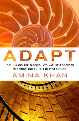 Adapt: How Humans Are Tapping Into Nature's Secrets to Design and Build a Better Future: How Humans Are Tapping Into Nature's Secrets to Design and Build a Better Future - Khan, Amina