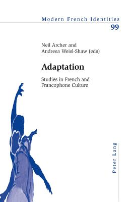 Adaptation: Studies in French and Francophone Culture - Archer, Neil (Editor), and Weisl-Shaw, Andreea (Editor)