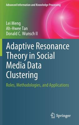 Adaptive Resonance Theory in Social Media Data Clustering: Roles, Methodologies, and Applications - Meng, Lei, and Tan, Ah-Hwee, and Wunsch II, Donald C.