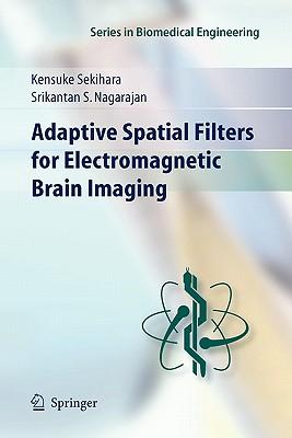 Adaptive Spatial Filters for Electromagnetic Brain Imaging - Sekihara, Kensuke, and Nagarajan, Srikatan S.