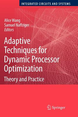 Adaptive Techniques for Dynamic Processor Optimization: Theory and Practice - Wang, Alice (Editor), and Naffziger, Samuel (Editor)