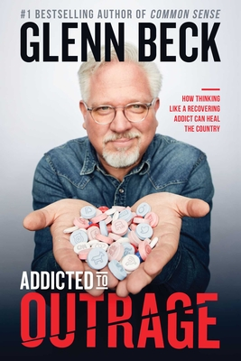 Addicted to Outrage: How Thinking Like a Recovering Addict Can Heal the Country - Beck, Glenn