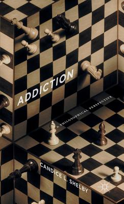 Addiction: A Philosophical Perspective - Shelby, C