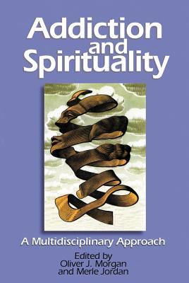 Addiction and Spirituality: A Multidisciplinary Approach - Morgan, Oliver J (Editor), and Jordan, Merle, Dr. (Editor)