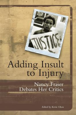 Adding Insult to Injury: Nancy Fraser Debates Her Critics - Fraser, Nancy, Professor, and Olson, Kevin (Editor), and Anderson, Elizabeth (Contributions by)