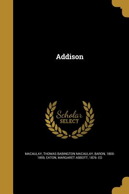 Addison - Macaulay, Thomas Babington Macaulay Bar (Creator), and Eaton, Margaret Abbott 1876- Ed (Creator)