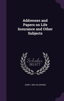 Addresses and Papers on Life Insurance and Other Subjects - Dryden, John F 1839-1911