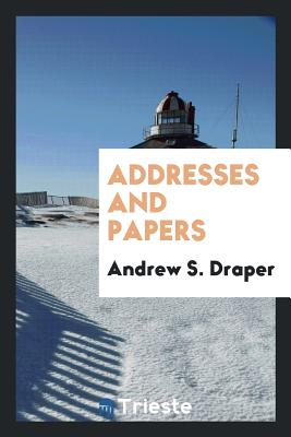 Addresses and Papers - Draper, Andrew S