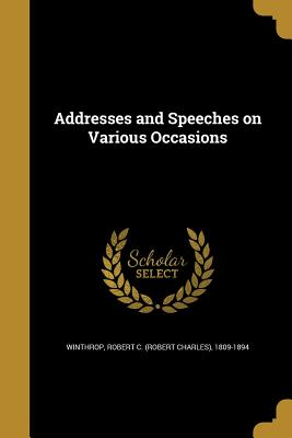 Addresses and Speeches on Various Occasions - Winthrop, Robert C (Robert Charles) 18 (Creator)