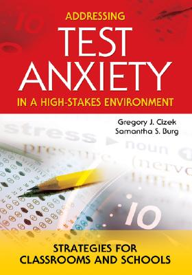 Addressing Test Anxiety in a High-Stakes Environment: Strategies for Classrooms and Schools - Cizek, Gregory J, Dr., and Burg, Samantha S, Ms.