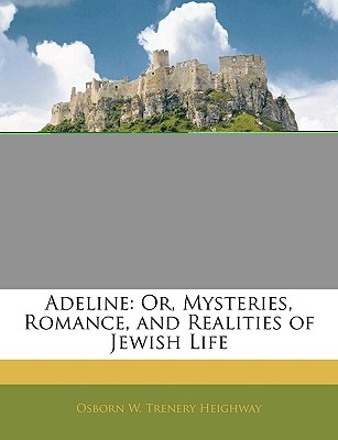 Adeline: Or, Mysteries, Romance, and Realities of Jewish Life - Heighway, Osborn W Trenery