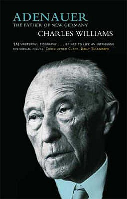 Adenauer: The Father of the New Germany - Williams, Charles