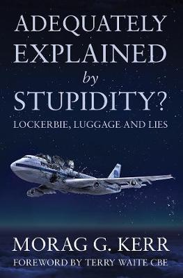 Adequately Explained by Stupidity?: Lockerbie, Luggage and Lies - Kerr, Morag G.