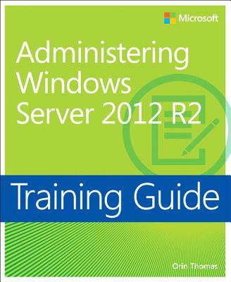 Administering Windows Server 2012 R2: Training Guide - Thomas, Orin