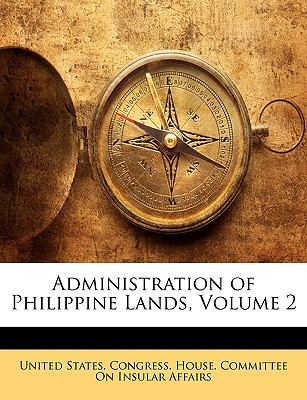 Administration of Philippine Lands, Volume 2 - United States Congress House Committe (Creator)