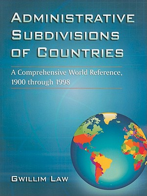 Administrative Subdivisions of Countries: A Comprehensive World Reference, 1900 Through 1998 - Law, Gwillim