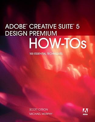 Adobe Creative Suite 5 Design Premium How-Tos: 100 Essential Techniques - Citron, Scott, and Murphy, Michael