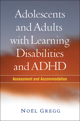 Adolescents and Adults with Learning Disabilities and ADHD: Assessment and Accommodation - Gregg, Noel, PhD, and Deshler, Donald D, Dr. (Foreword by)