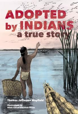 Adopted by Indians: A True Story - Mayfield, Thomas Jefferson, and Margolin, Malcolm (Editor)