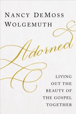 Adorned: Living Out the Beauty of the Gospel Together - Wolgemuth, Nancy DeMoss