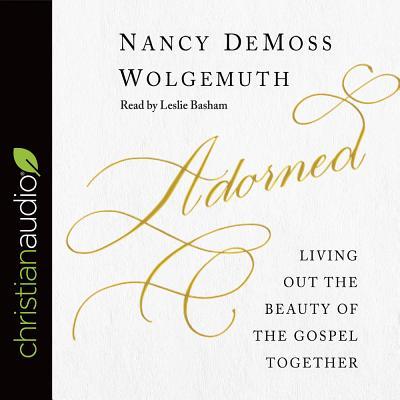 Adorned: Living Out the Beauty of the Gospel Together - Wolgemuth, Nancy DeMoss, and Basham, Leslie (Narrator)