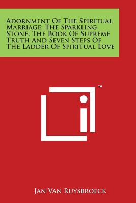 Adornment of the Spiritual Marriage; The Sparkling Stone; The Book of Supreme Truth and Seven Steps of the Ladder of Spiritual Love - Van Ruysbroeck, Jan