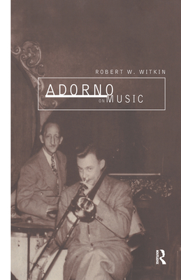 Adorno on Music - Witkin, Robert W, Dr.