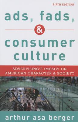 Ads, Fads, and Consumer Culture: Advertising's Impact on American Character and Society - Berger, Arthur Asa