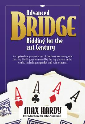 Advanced Bridge Bidding for the 21st Century: An Up-To-Date Presentation of the Two-Over-One Game Forcing Bidding System Used by the Top Players in the World, Including Upgrades and Refinements. - Hardy, Max