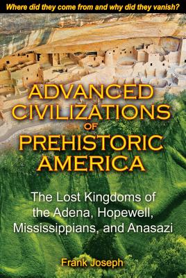 Advanced Civilizations of Prehistoric America: The Lost Kingdoms of the Adena, Hopewell, Mississippians, and Anasazi - Joseph, Frank