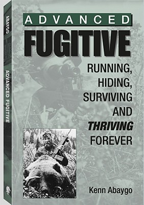 Advanced Fugitive: Running, Hiding, Surviving and Thriving Forever - Abaygo, Kenn