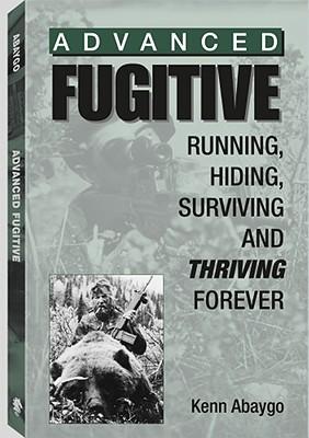 Advanced Fugitive: Running, Hiding, Surviving and Thriving Forever - Abaygo, Kenn