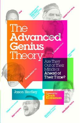 Advanced Genius Theory: Are They Out of Their Minds or Ahead of Their Time? - Hartley, Jason, and Klosterman, Chuck (Foreword by)