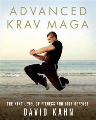 Advanced Krav Maga: The Next Level of Fitness and Self-Defense - Kahn, David