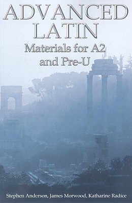 Advanced Latin: Materials for A2 and Pre-U - Anderson, Stephen, and Morwood, James, and Radice, Katharine
