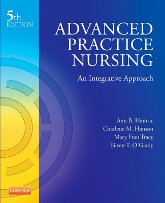 Advanced Practice Nursing: An Integrative Approach - Hamric, Ann B, PhD, RN, Faan, and Hanson, Charlene M, Edd, RN, CS, Fnp, Faan, and Tracy, Mary Fran, PhD, RN, Aprn, CNS, Faan