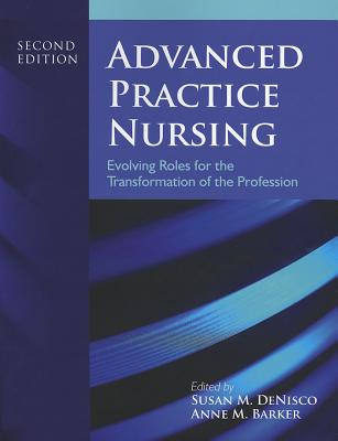 Advanced Practice Nursing: Evolving Roles for the Transformation of the Profession - DeNisco, Susan M (Editor), and Barker, Anne M (Editor)