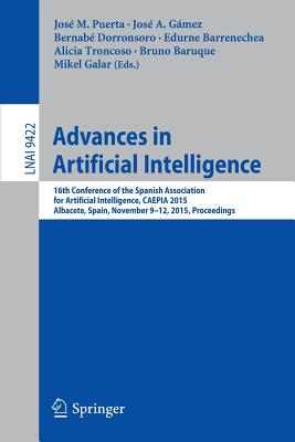 Advances in Artificial Intelligence: 16th Conference of the Spanish Association for Artificial Intelligence, Caepia 2015 Albacete, Spain, November 9-12, 2015 Proceedings - Puerta, Jose M (Editor), and Gamez, Jose A (Editor), and Dorronsoro, Bernabe (Editor)