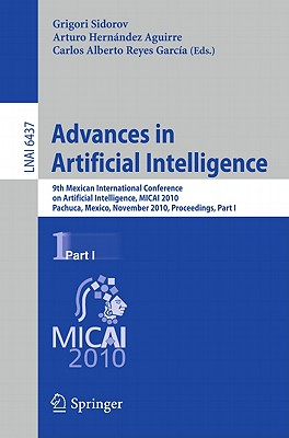 Advances in Artificial Intelligence: 9th Mexican International Conference on Artificial Intelligence, MICAI 2010, Pachuca, Mexico, November 8-13, 2010, Proceedings, Part I - Sidorov, Grigori (Editor), and Hernandez Aguirre, Arturo (Editor), and Reyes Garcia, Carlos Alberto (Editor)