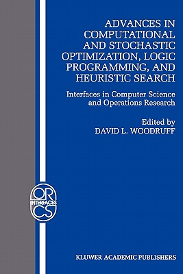 Advances in Computational and Stochastic Optimization, Logic Programming, and Heuristic Search: Interfaces in Computer Science and Operations Research - Woodruff, David L. (Editor)