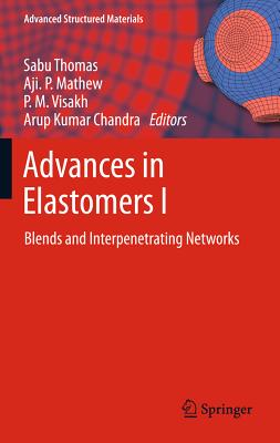 Advances in Elastomers: I: Blends and Interpenetrating Networks - Thomas, Sabu (Editor), and Mathew, Aji. P. (Editor), and P. M., Visakh (Editor)
