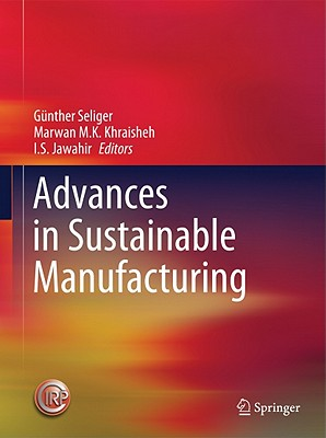Advances in Sustainable Manufacturing - Seliger, Gunther (Editor), and Khraisheh, Marwan M.K. (Editor), and Jawahir, I. S. (Editor)