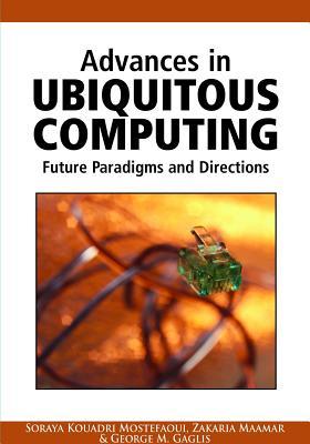 Advances in Ubiquitous Computing: Future Paradigms and Directions - Mostefaoui, Soraya Kouadri