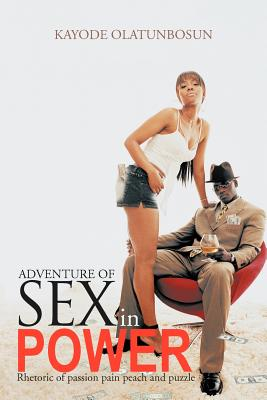 Adventure of Sex in Power: Rhetoric of Passion Pain Peach and Puzzle - Olatunbosun, Kayode