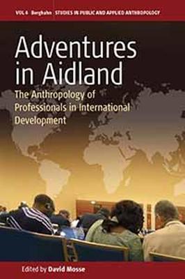 Adventures in Aidland: The Anthropology of Professionals in International Development - Mosse, David